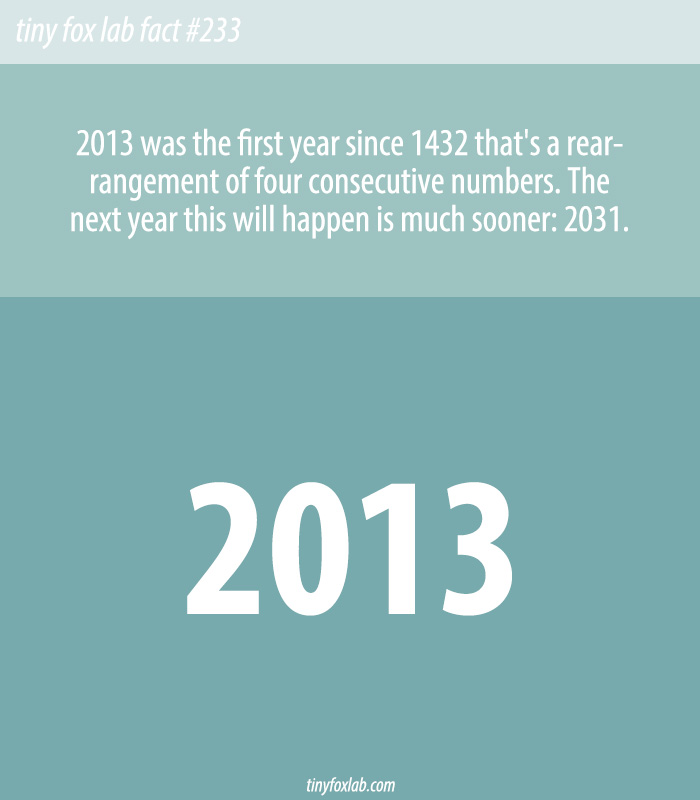 2013 was the first year since 1432 that's a rearrangement of four consecutive numbers.