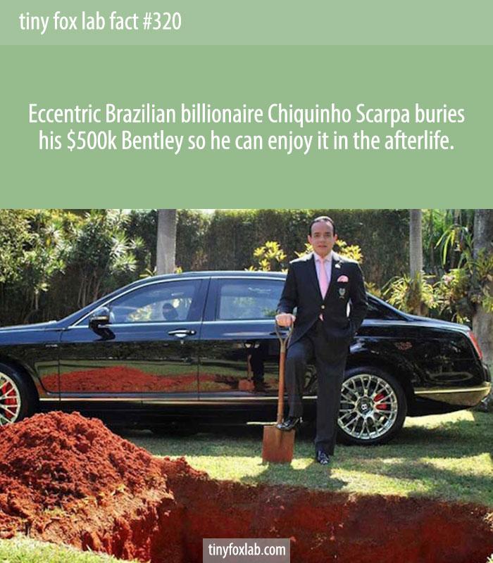 Eccentric Brazilian billionaire Chiquinho Scarpa buries his $500k Bentley so he can enjoy it in the afterlife.