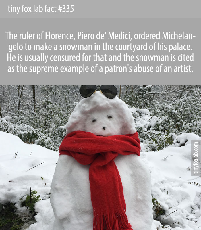 In 1494, Michelangelo was commissioned by the ruler of Florence to sculpt a snowman in yard of their mansion.