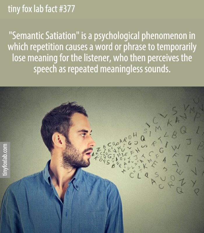 Semantic satiation the effect in which a word seems to lose its meaning after it has been repeated many times in rapid succession.