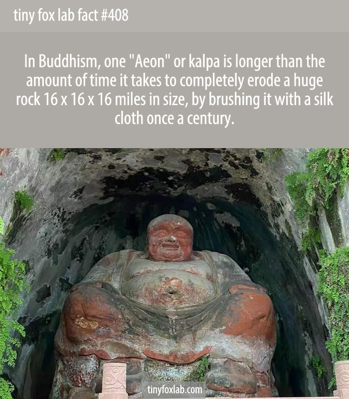In Buddhism, one Aeon or kalpa is longer than the amount of time it takes to completely erode a huge rock 16 x 16 x 16 miles in size, by brushing it with a silk cloth once a century.