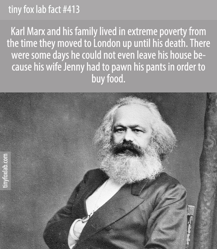 In the early period in London, Marx committed himself almost exclusively to his studies, such that his family endured extreme poverty. His main source of income was Engels, whose own source was his wealthy industrialist father.
