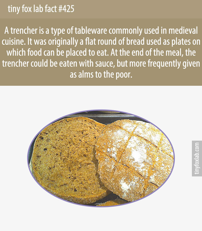 A trencher is a type of tableware, commonly used in medieval cuisine. It was originally a flat round of (usually stale) bread used as a plate, upon which the food could be placed to eat.