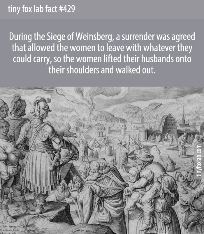 During the Siege of Weinsberg, a surrender was agreed that allowed the women to leave with whatever they could carry, so the women lifted their husbands onto their shoulders and walked out.