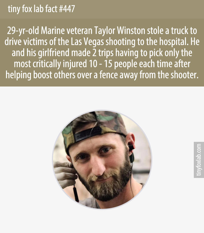29-yr-old Marine veteran Taylor Winston stole a truck to drive victims of the Las Vegas shooting to the hospital. He and his girlfriend made 2 trips having to pick only the most critically injured 10 - 15 people each time after helping boost others over a fence away from the shooter.